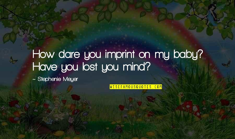 I Have Lost My Mind Quotes By Stephenie Meyer: How dare you imprint on my baby? Have