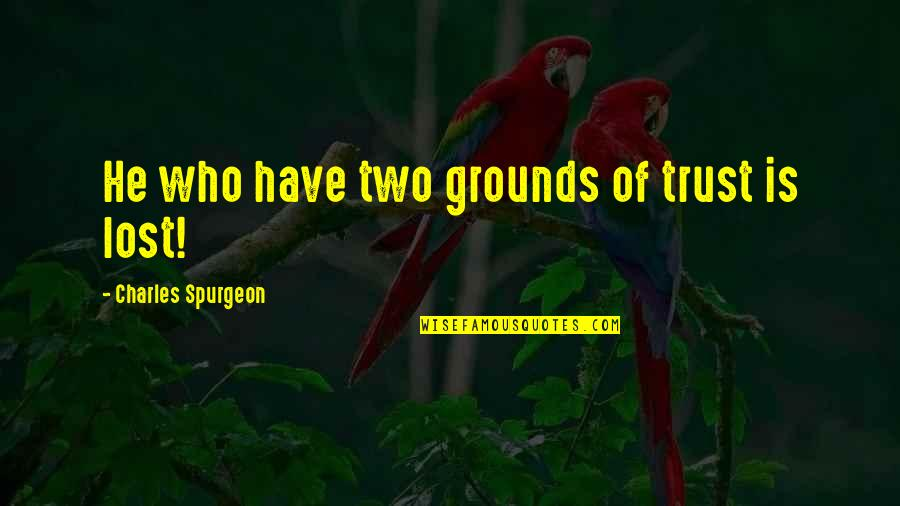 I Have Lost Trust Quotes By Charles Spurgeon: He who have two grounds of trust is
