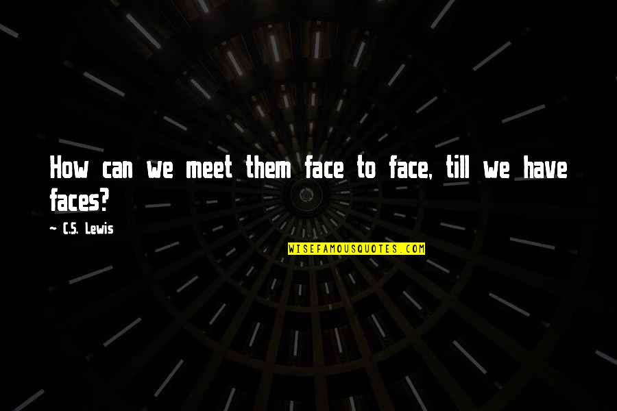 I Have Many Faces Quotes By C.S. Lewis: How can we meet them face to face,