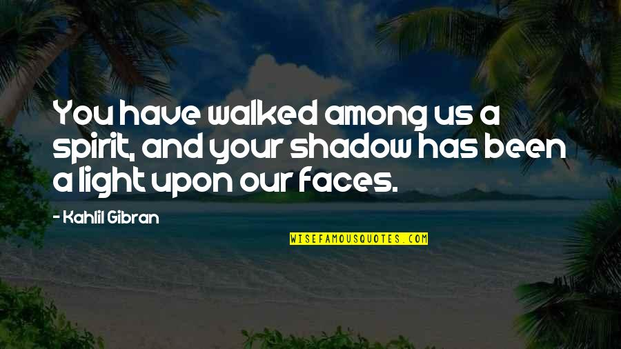 I Have Many Faces Quotes By Kahlil Gibran: You have walked among us a spirit, and