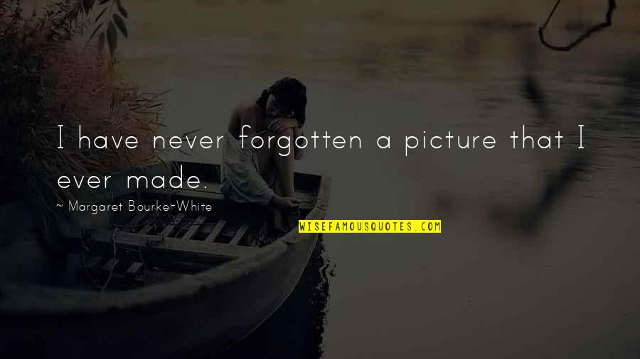 I Have Never Forgotten You Quotes By Margaret Bourke-White: I have never forgotten a picture that I
