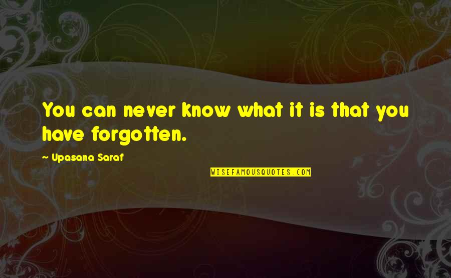 I Have Never Forgotten You Quotes By Upasana Saraf: You can never know what it is that