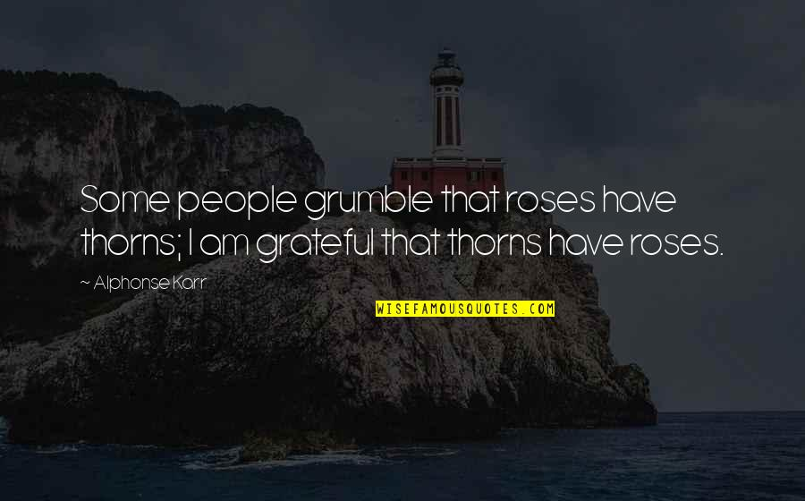 I Have No Complaints Quotes By Alphonse Karr: Some people grumble that roses have thorns; I