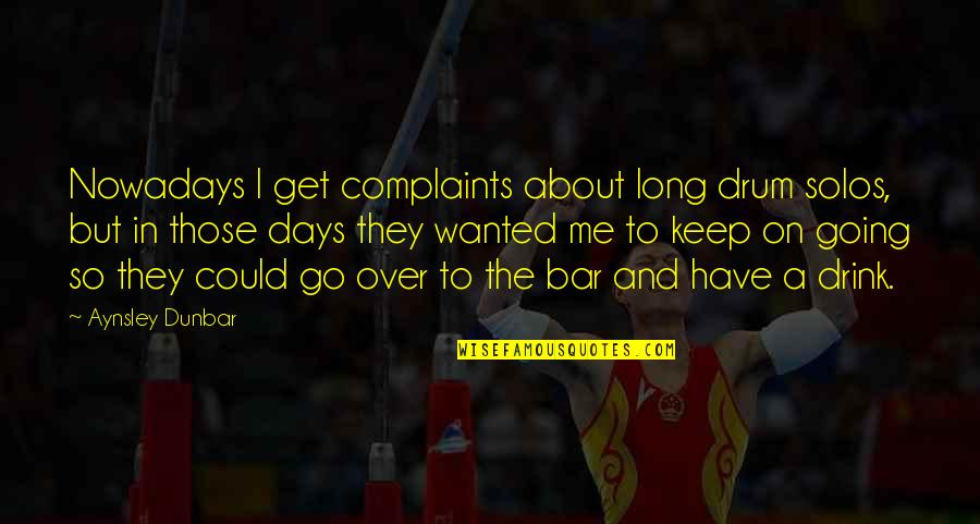 I Have No Complaints Quotes By Aynsley Dunbar: Nowadays I get complaints about long drum solos,