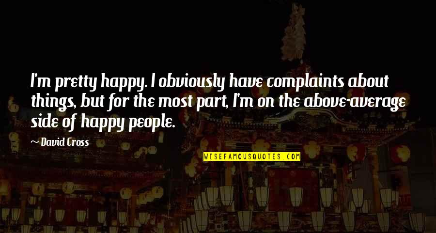 I Have No Complaints Quotes By David Cross: I'm pretty happy. I obviously have complaints about