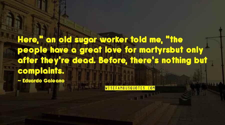 """I Have No Complaints Quotes By Eduardo Galeano: Here,"""" an old sugar worker told me, """"the"""