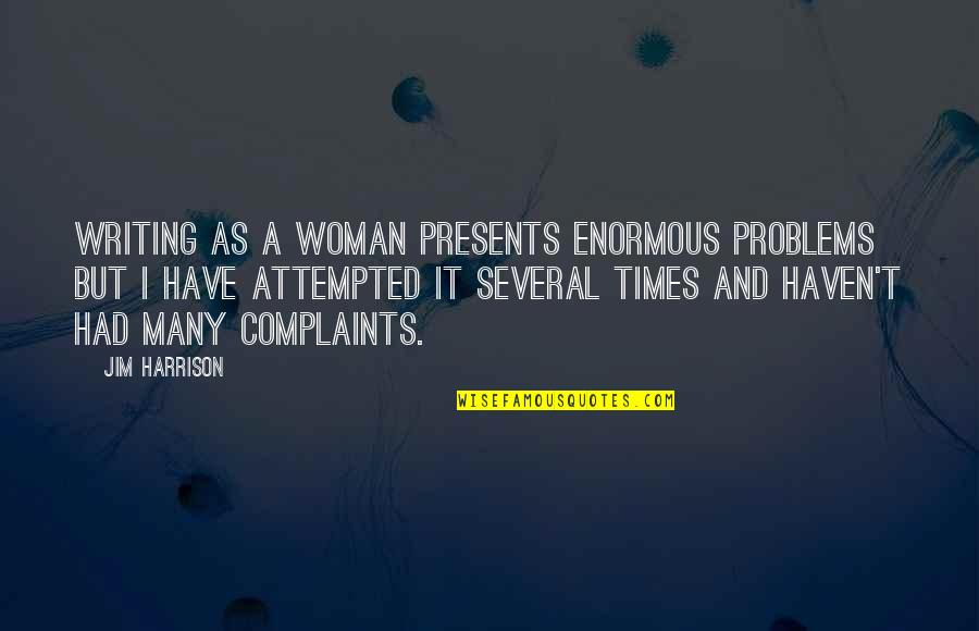 I Have No Complaints Quotes By Jim Harrison: Writing as a woman presents enormous problems but