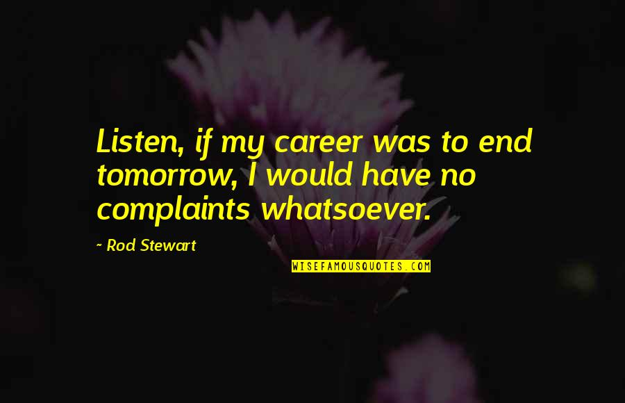 I Have No Complaints Quotes By Rod Stewart: Listen, if my career was to end tomorrow,