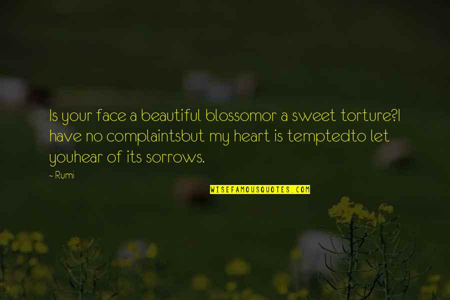 I Have No Complaints Quotes By Rumi: Is your face a beautiful blossomor a sweet