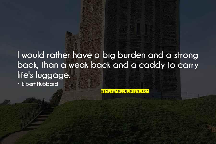 I Have No Life Without You Quotes By Elbert Hubbard: I would rather have a big burden and