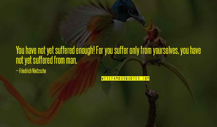 I Have Suffered Enough Quotes By Friedrich Nietzsche: You have not yet suffered enough! For you
