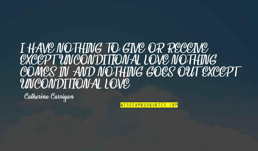 I Have Unconditional Love For You Quotes By Catherine Carrigan: I HAVE NOTHING TO GIVE OR RECEIVE EXCEPT