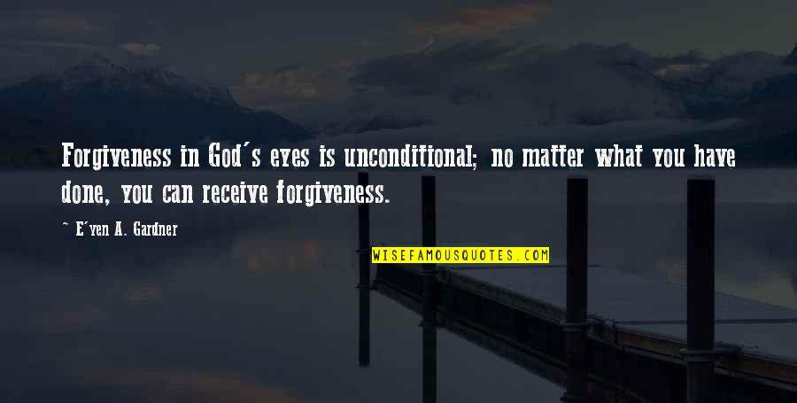 I Have Unconditional Love For You Quotes By E'yen A. Gardner: Forgiveness in God's eyes is unconditional; no matter