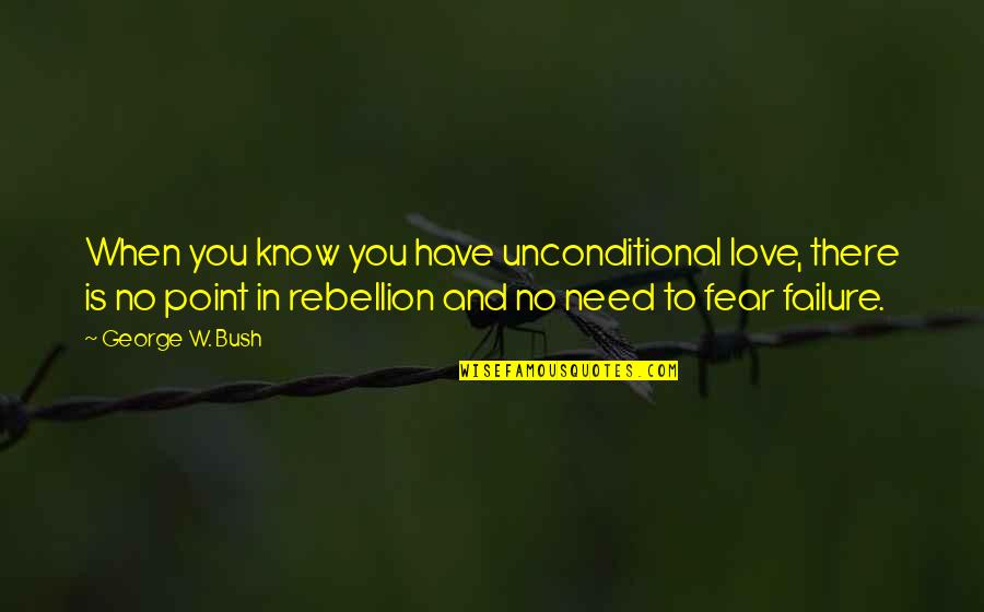 I Have Unconditional Love For You Quotes By George W. Bush: When you know you have unconditional love, there