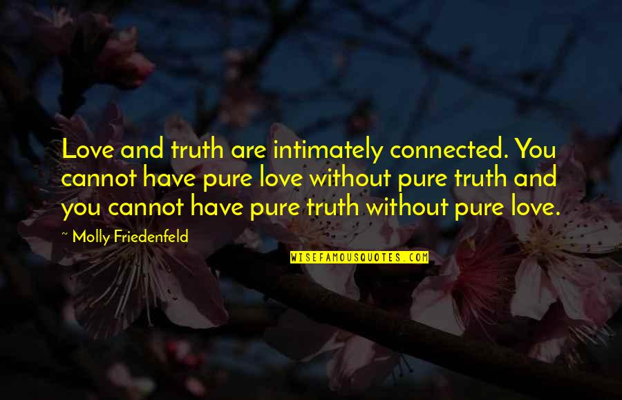 I Have Unconditional Love For You Quotes By Molly Friedenfeld: Love and truth are intimately connected. You cannot