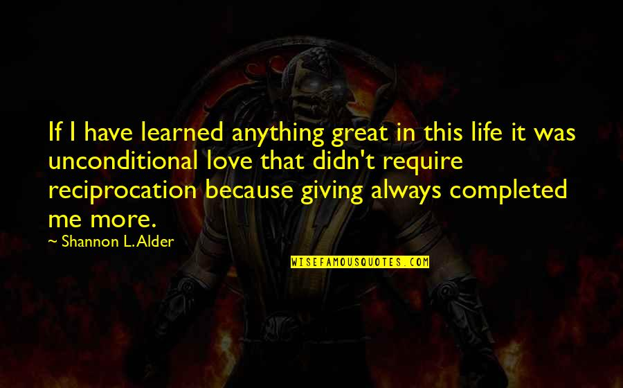 I Have Unconditional Love For You Quotes By Shannon L. Alder: If I have learned anything great in this