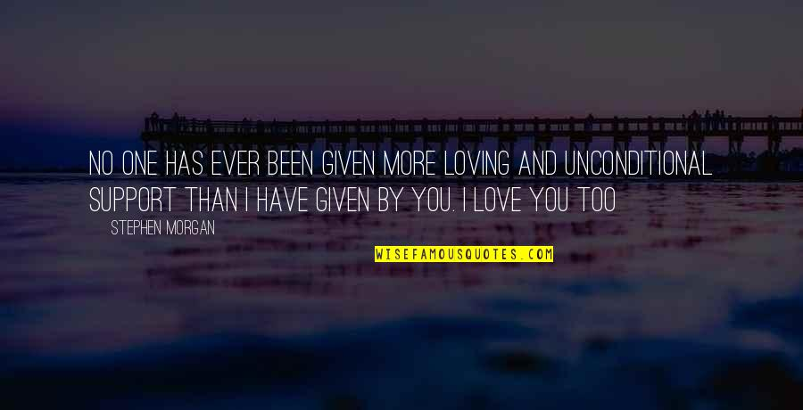 I Have Unconditional Love For You Quotes By Stephen Morgan: No one has ever been given more loving