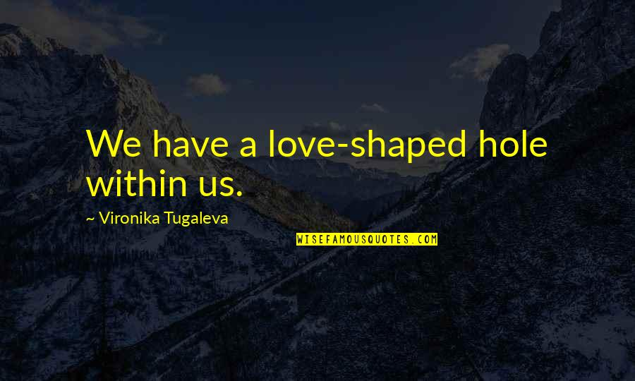 I Have Unconditional Love For You Quotes By Vironika Tugaleva: We have a love-shaped hole within us.