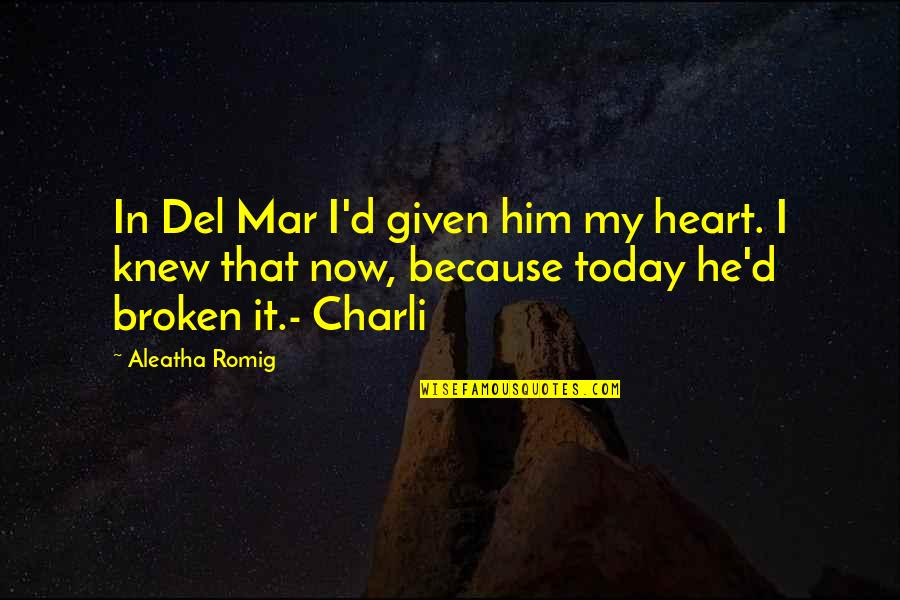 I Heart Him Quotes By Aleatha Romig: In Del Mar I'd given him my heart.