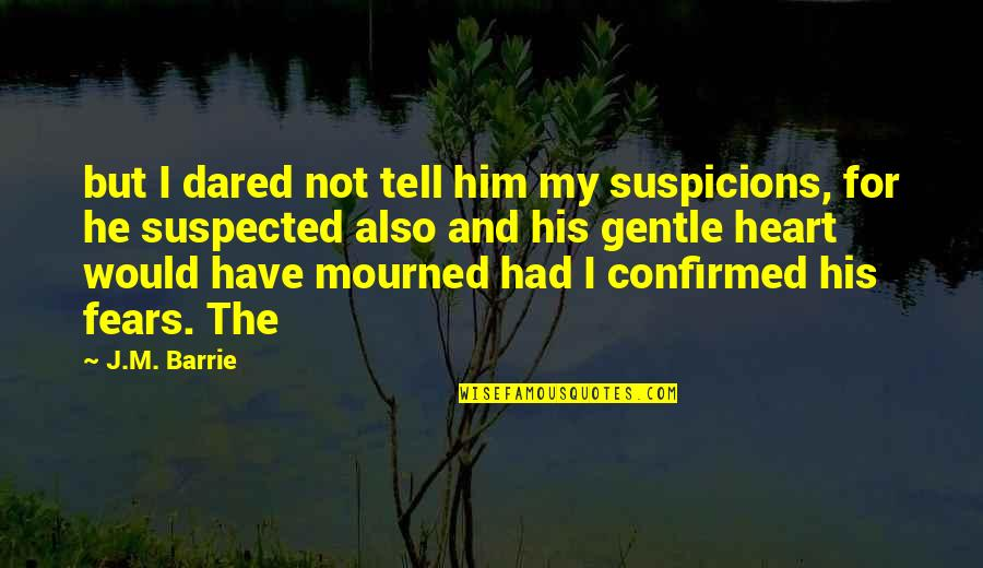 I Heart Him Quotes By J.M. Barrie: but I dared not tell him my suspicions,