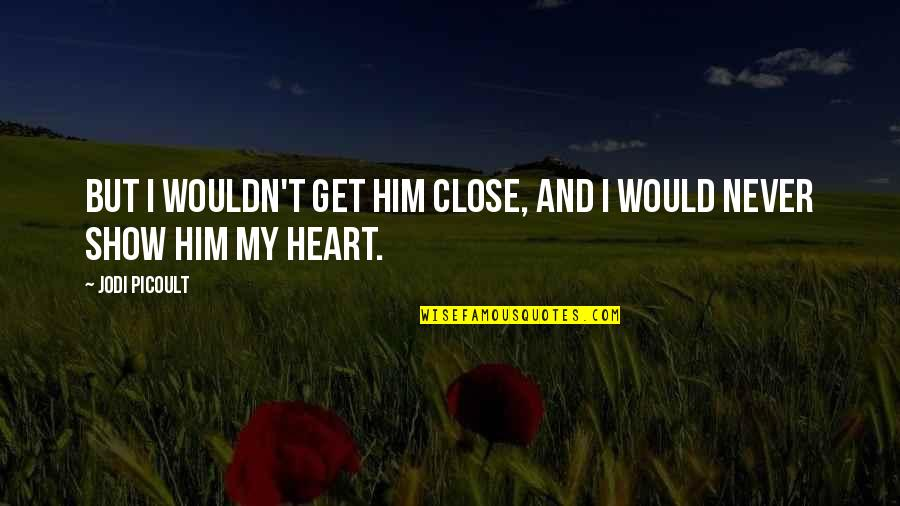 I Heart Him Quotes By Jodi Picoult: But I wouldn't get him close, and I