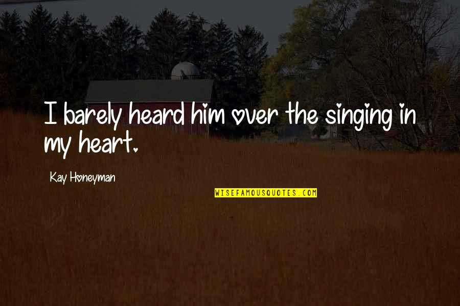 I Heart Him Quotes By Kay Honeyman: I barely heard him over the singing in