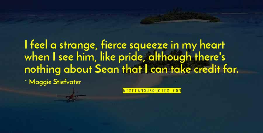 I Heart Him Quotes By Maggie Stiefvater: I feel a strange, fierce squeeze in my