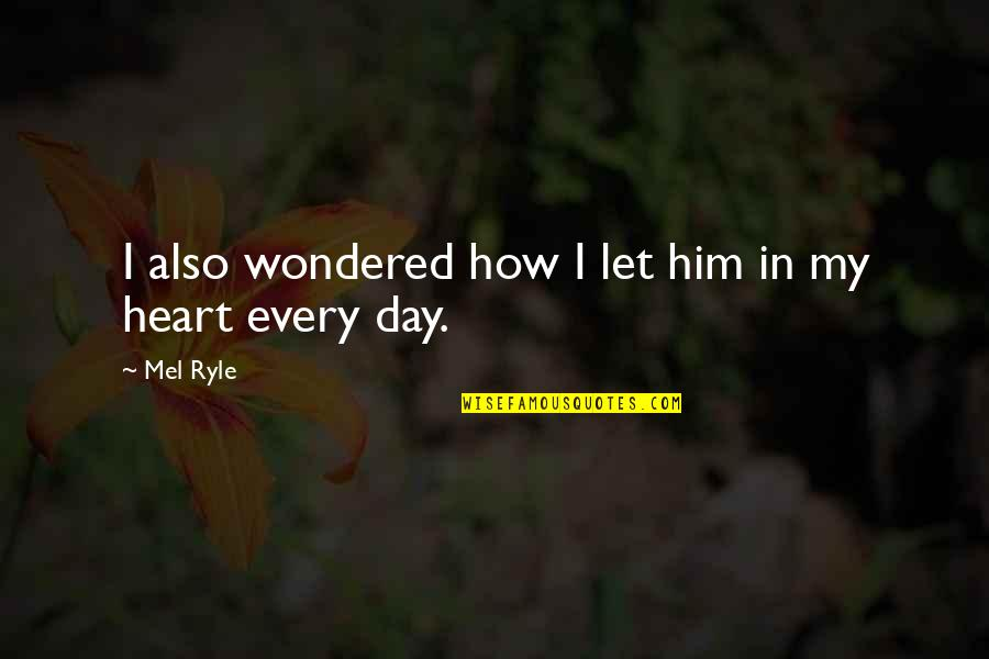 I Heart Him Quotes By Mel Ryle: I also wondered how I let him in