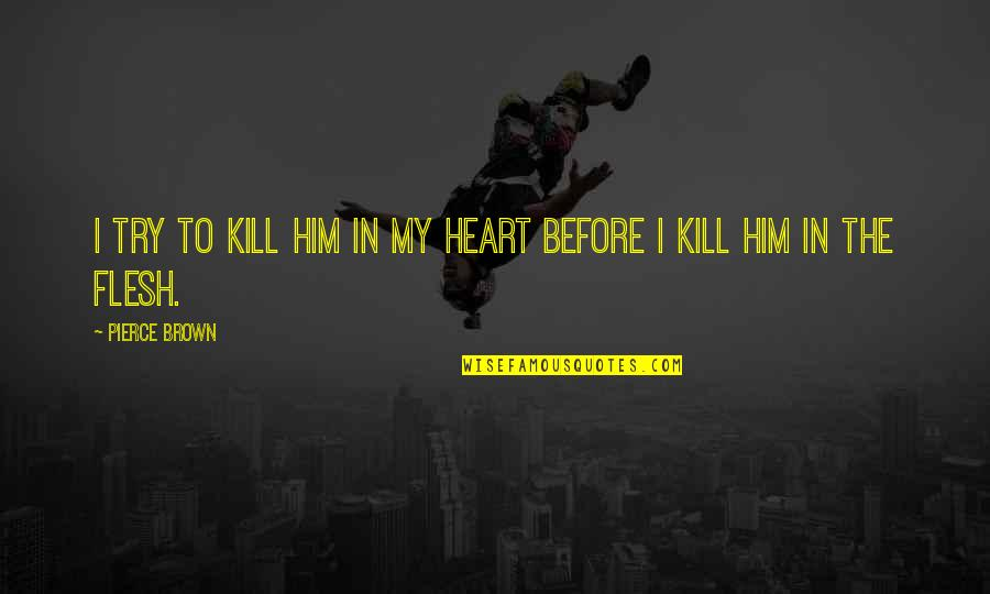 I Heart Him Quotes By Pierce Brown: I try to kill him in my heart