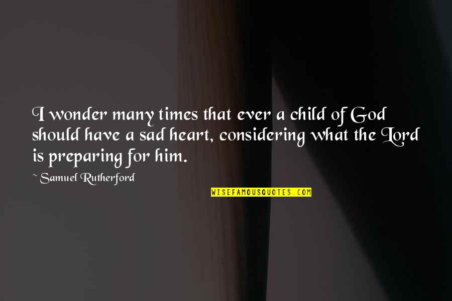 I Heart Him Quotes By Samuel Rutherford: I wonder many times that ever a child