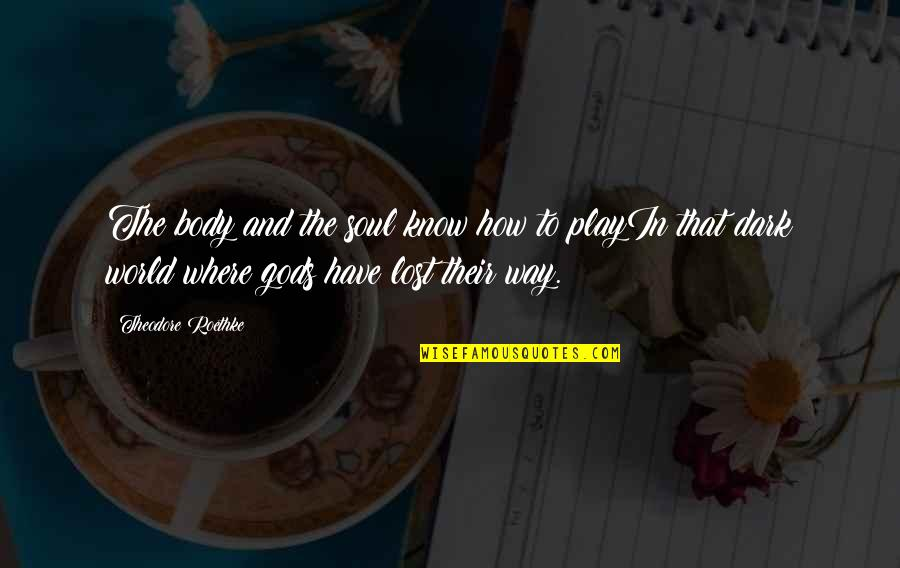 I Hope She Knows Quotes By Theodore Roethke: The body and the soul know how to