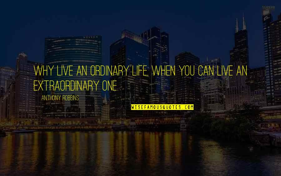 I Just Can't Live Without You Quotes By Anthony Robbins: Why live an ordinary life, when you can
