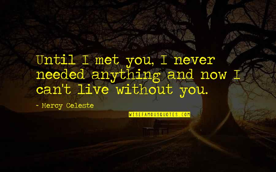 I Just Can't Live Without You Quotes By Mercy Celeste: Until I met you, I never needed anything