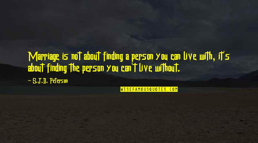 I Just Can't Live Without You Quotes By S.J.D. Peterson: Marriage is not about finding a person you