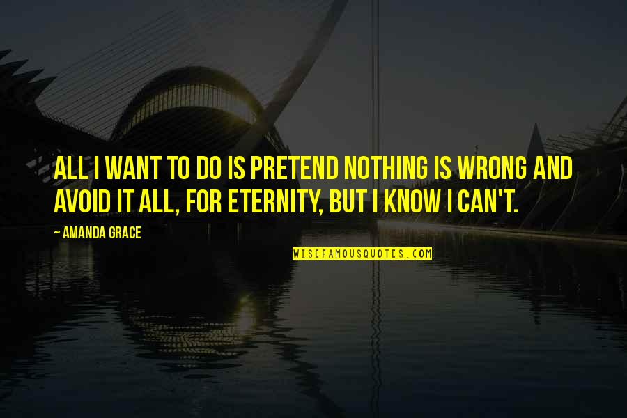 I Just Can't Pretend Quotes By Amanda Grace: All I want to do is pretend nothing