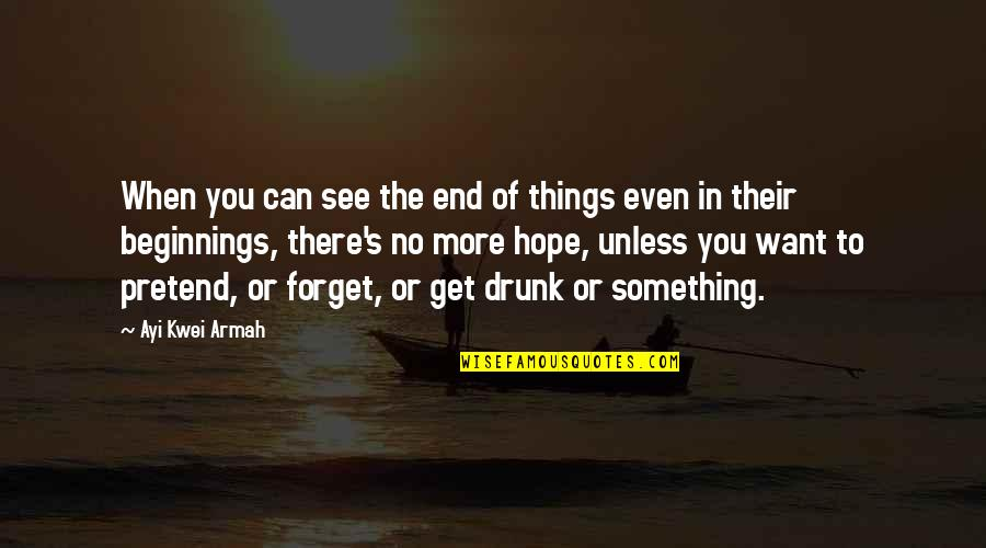 I Just Can't Pretend Quotes By Ayi Kwei Armah: When you can see the end of things