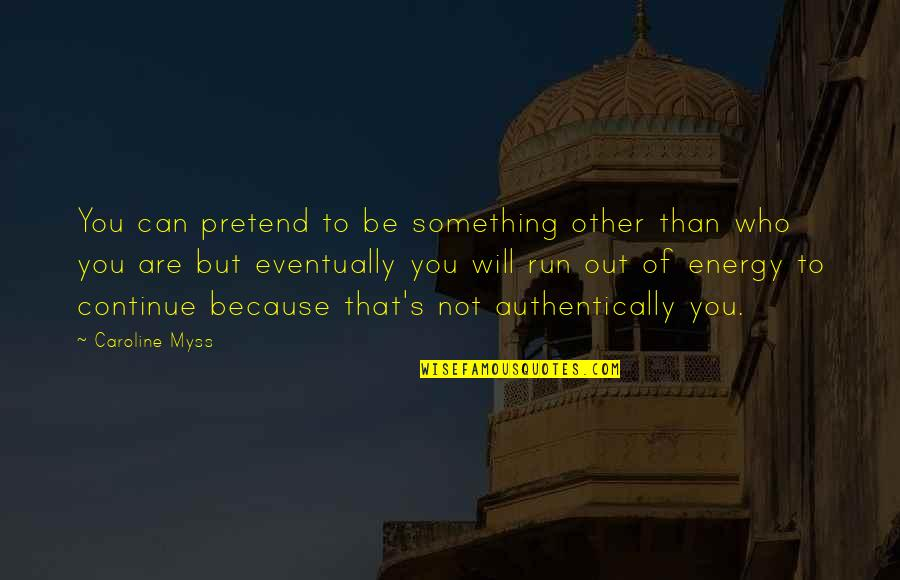 I Just Can't Pretend Quotes By Caroline Myss: You can pretend to be something other than