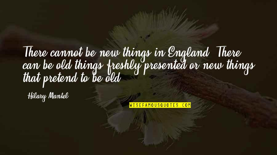 I Just Can't Pretend Quotes By Hilary Mantel: There cannot be new things in England. There