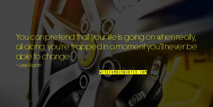 I Just Can't Pretend Quotes By Lee Martin: You can pretend that your life is going