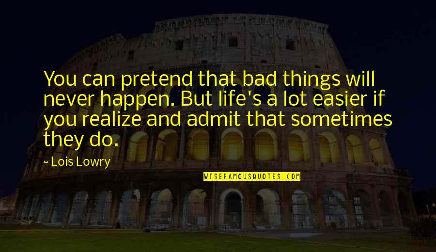 I Just Can't Pretend Quotes By Lois Lowry: You can pretend that bad things will never