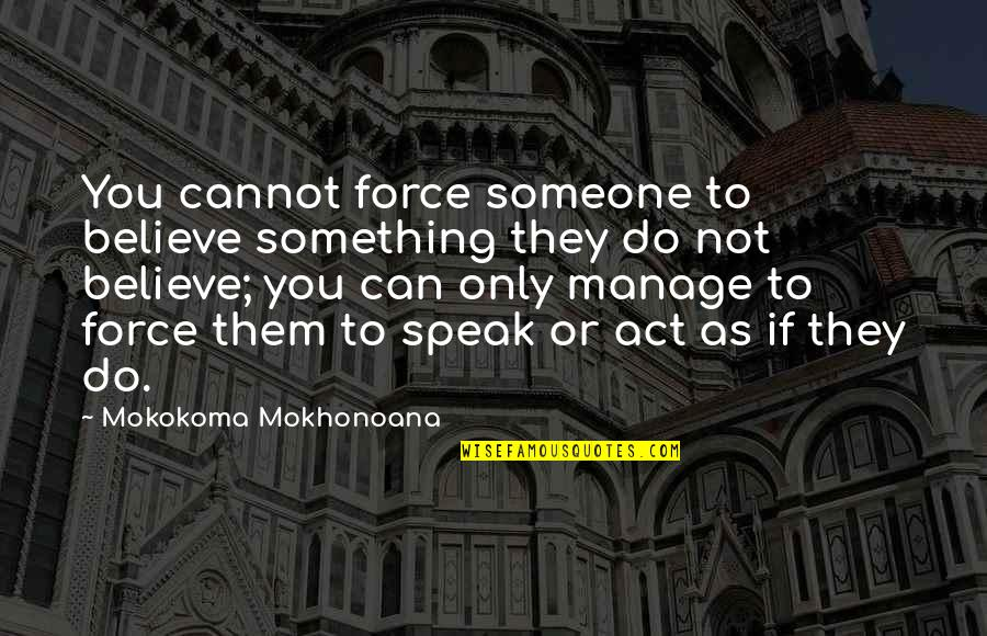 I Just Can't Pretend Quotes By Mokokoma Mokhonoana: You cannot force someone to believe something they