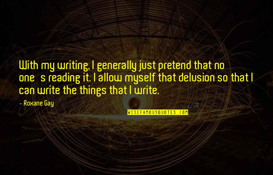I Just Can't Pretend Quotes By Roxane Gay: With my writing, I generally just pretend that