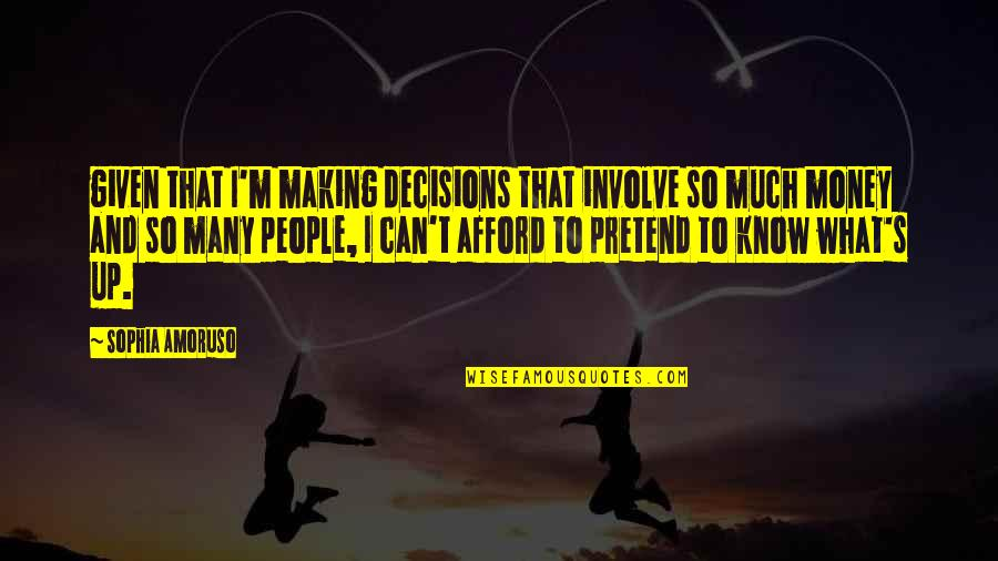 I Just Can't Pretend Quotes By Sophia Amoruso: given that I'm making decisions that involve so