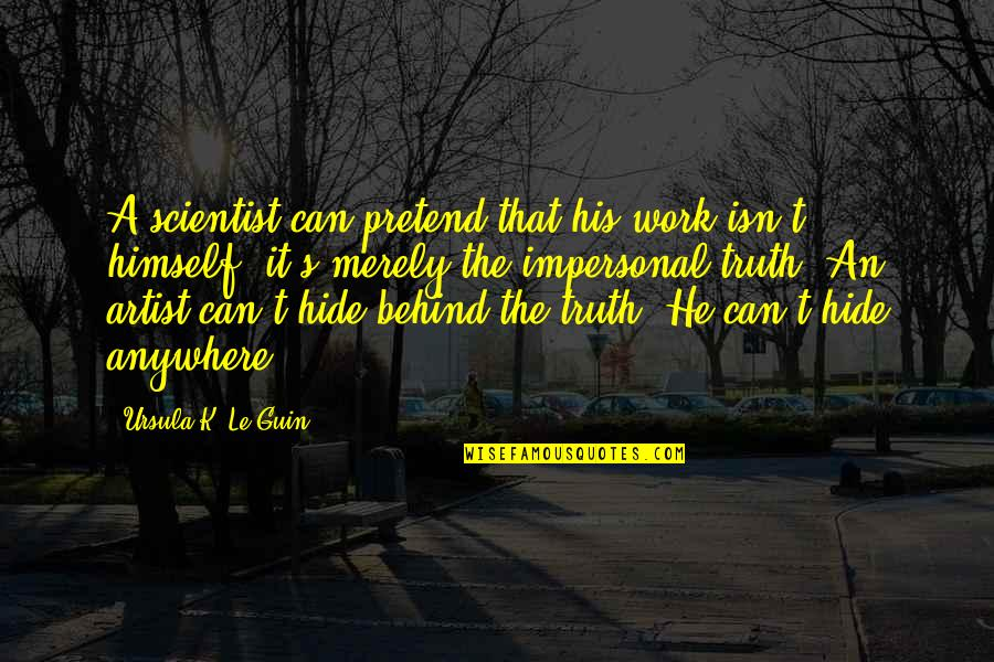 I Just Can't Pretend Quotes By Ursula K. Le Guin: A scientist can pretend that his work isn't