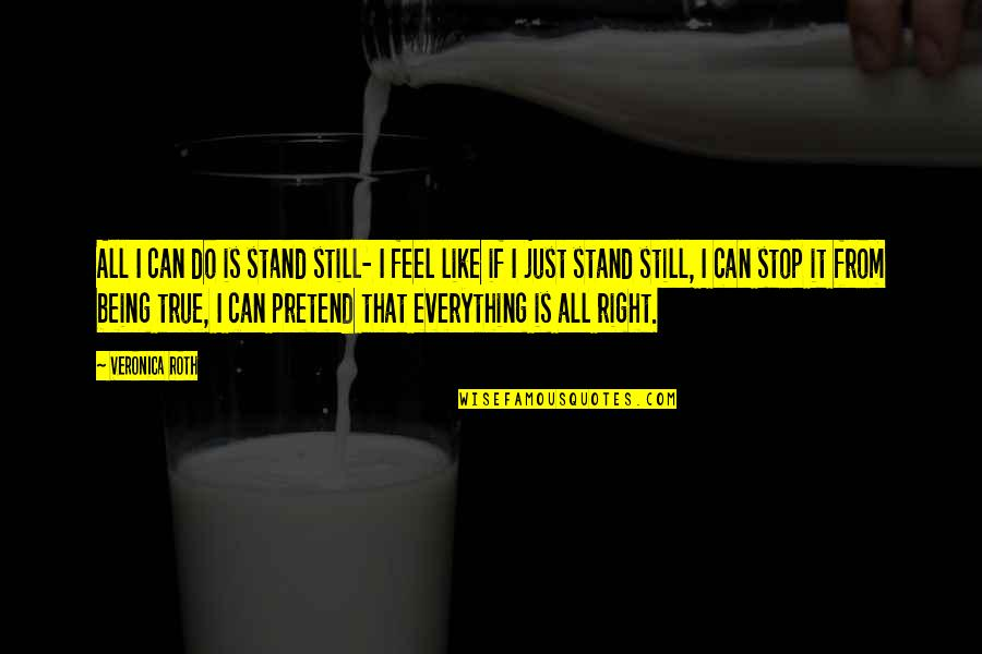 I Just Can't Pretend Quotes By Veronica Roth: All I can do is stand still- I
