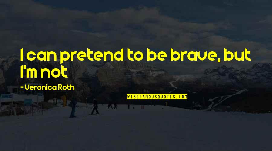 I Just Can't Pretend Quotes By Veronica Roth: I can pretend to be brave, but I'm