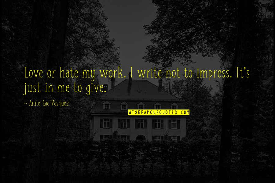 I Just Hate Love Quotes By Anne-Rae Vasquez: Love or hate my work. I write not