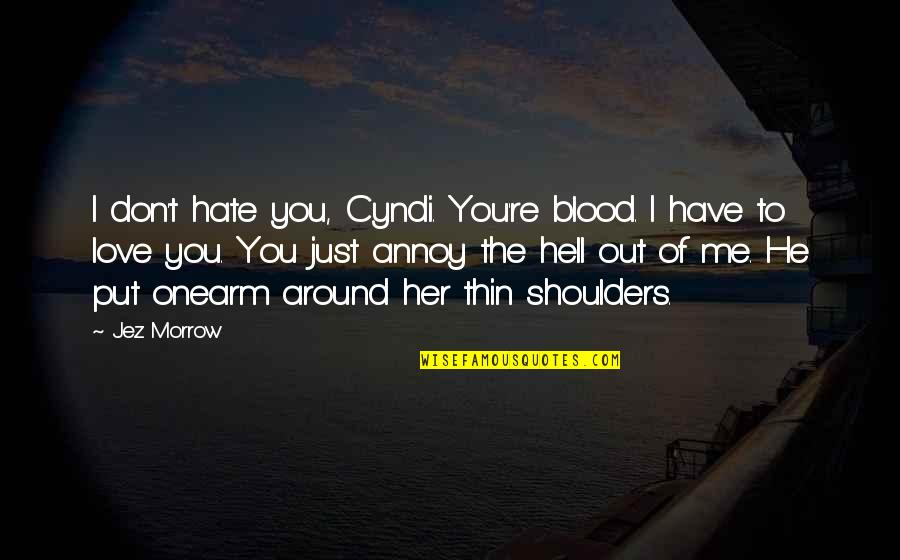 I Just Hate Love Quotes By Jez Morrow: I don't hate you, Cyndi. You're blood. I
