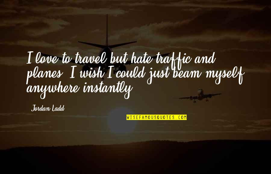 I Just Hate Love Quotes By Jordan Ladd: I love to travel but hate traffic and