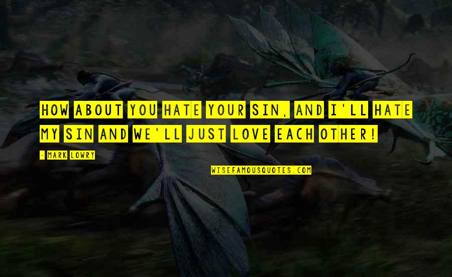 I Just Hate Love Quotes By Mark Lowry: How about you hate your sin, and I'll